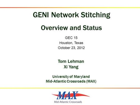 GEC 15 Houston, Texas October 23, 2012 Tom Lehman Xi Yang University of Maryland Mid-Atlantic Crossroads (MAX)