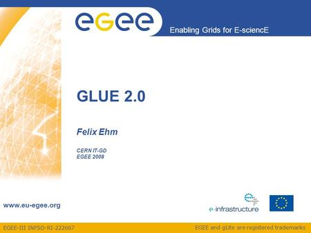 EGEE-III INFSO-RI-222667 Enabling Grids for E-sciencE www.eu-egee.org EGEE and gLite are registered trademarks Felix Ehm CERN IT-GD EGEE 2008 GLUE 2.0.