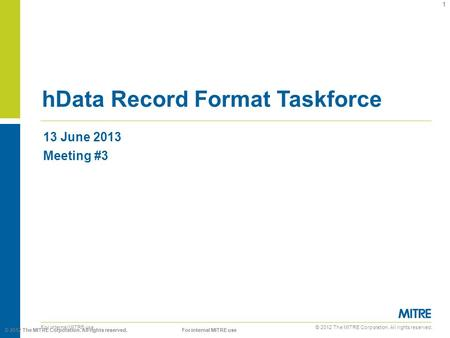 © 2012 The MITRE Corporation. All rights reserved. For internal MITRE use 13 June 2013 Meeting #3 hData Record Format Taskforce 1 © 2012 The MITRE Corporation.