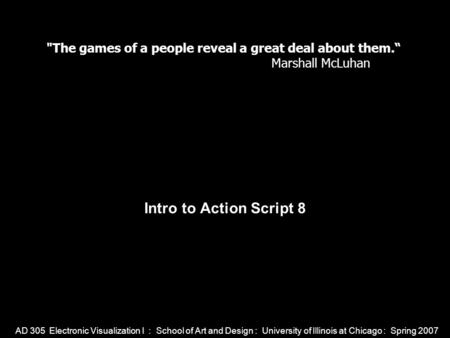 AD 305 Electronic Visualization I : School of Art and Design : University of Illinois at Chicago : Spring 2007 Intro to Action Script 8 The games of a.