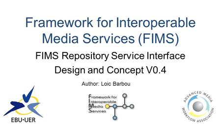 Framework for Interoperable Media Services (FIMS) FIMS Repository Service Interface Design and Concept V0.4 Author: Loic Barbou.