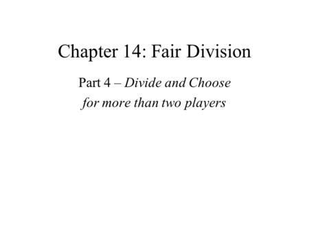 Chapter 14: Fair Division Part 4 – Divide and Choose for more than two players.