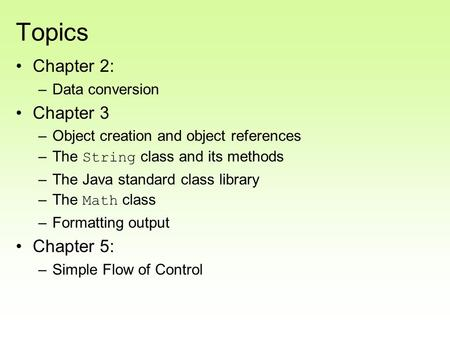 Topics Chapter 2: –Data conversion Chapter 3 –Object creation and object references –The String class and its methods –The Java standard class library.