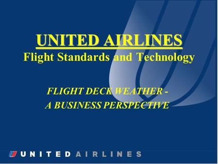 UNITED AIRLINES UNITED AIRLINES Flight Standards and Technology FLIGHT DECK WEATHER - A BUSINESS PERSPECTIVE.