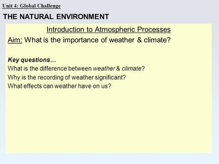 Unit 4: Global Challenge Introduction to Atmospheric Processes Aim: What is the importance of weather & climate? Key questions… What is the difference.
