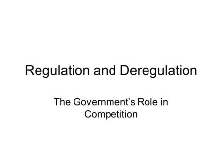 Regulation and Deregulation The Government's Role in Competition.