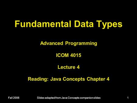 Fall 2006Slides adapted from Java Concepts companion slides1 Fundamental Data Types Advanced Programming ICOM 4015 Lecture 4 Reading: Java Concepts Chapter.