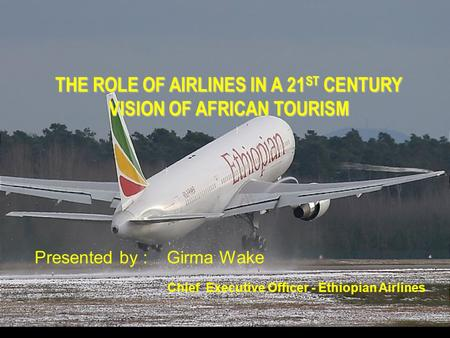 THE ROLE OF AIRLINES IN A 21 ST CENTURY VISION OF AFRICAN TOURISM Presented by : Girma Wake Chief Executive Officer - Ethiopian Airlines.