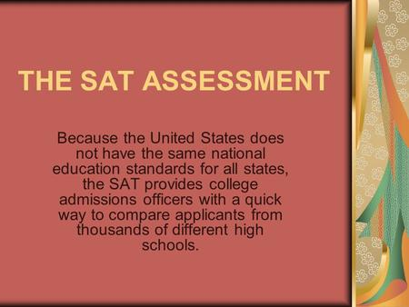 THE SAT ASSESSMENT Because the United States does not have the same national education standards for all states, the SAT provides college admissions officers.