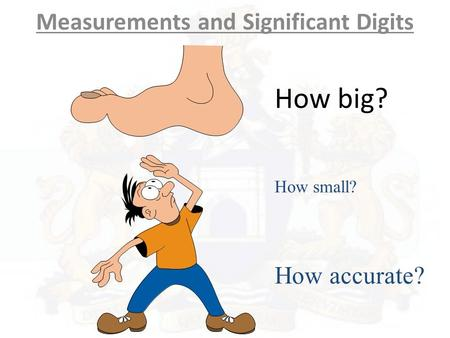 How big? Measurements and Significant Digits How small? How accurate?