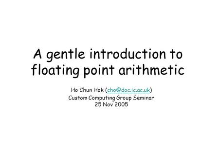 A gentle introduction to floating point arithmetic Ho Chun Hok Custom Computing Group Seminar 25 Nov 2005.
