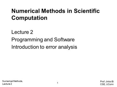 Numerical Methods in Scientific Computation Lecture 2 Programming and Software Introduction to error analysis Numerical Methods, Lecture 2 1 Prof. Jinbo.