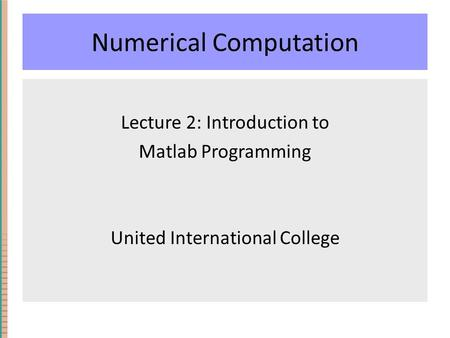 Numerical Computation Lecture 2: Introduction to Matlab Programming United International College.