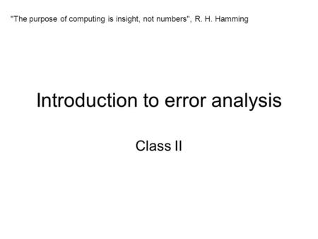 Introduction to error analysis Class II The purpose of computing is insight, not numbers, R. H. Hamming.