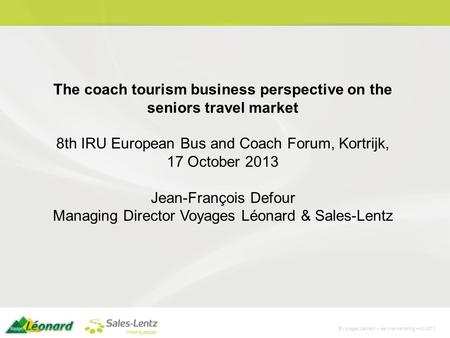©Voyages Léonard – service marketing –oct 2013 The coach tourism business perspective on the seniors travel market 8th IRU European Bus and Coach Forum,