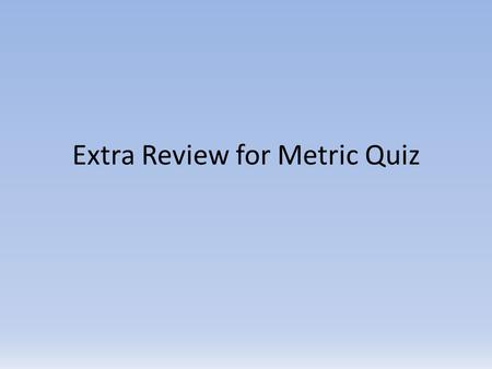 Extra Review for Metric Quiz. Scientific Notation vs. Standard Notation 12300 0.00517 6.650 x 10 2 2.2080 x 10 -3 1.23 x 10 4 5.17 x 10 -3 665.0 0.0022080.