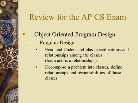 1 Review for the AP CS Exam  Object Oriented Program Design – Program Design Read and Understand class specifications and relationships among the classes.