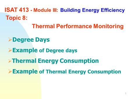 1 ISAT 413 - Module III: Building Energy Efficiency Topic 8: Thermal Performance Monitoring  Degree Days  Example of Degree days  Thermal Energy Consumption.