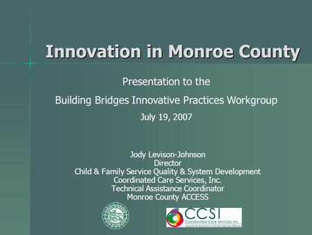 Innovation in Monroe County Jody Levison-Johnson Director Child & Family Service Quality & System Development Coordinated Care Services, Inc. Technical.