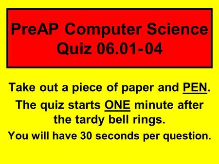 Take out a piece of paper and PEN. The quiz starts ONE minute after the tardy bell rings. You will have 30 seconds per question. PreAP Computer Science.
