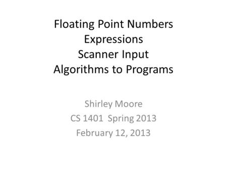 Floating Point Numbers Expressions Scanner Input Algorithms to Programs Shirley Moore CS 1401 Spring 2013 February 12, 2013.