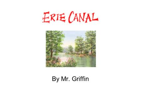 By Mr. Griffin. Goal for today! Become familiar with facts about the Erie Canal –Identify where the Erie Canal is located –Explain how the Erie Canal.
