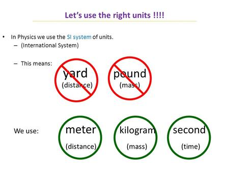 Let's use the right units !!!! In Physics we use the SI system of units. – (International System) – This means: yard pound (distance) (mass) We use: meter.