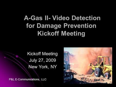 A-Gas II- Video Detection for Damage Prevention Kickoff Meeting Kickoff Meeting July 27, 2009 New York, NY P&L E-Communications, LLC.