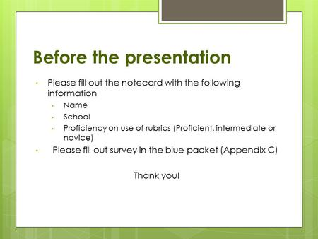 Before the presentation Please fill out the notecard with the following information Name School Proficiency on use of rubrics (Proficient, intermediate.