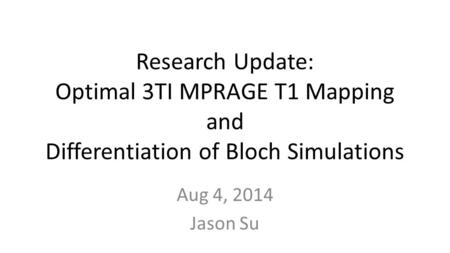 Research Update: Optimal 3TI MPRAGE T1 Mapping and Differentiation of Bloch Simulations Aug 4, 2014 Jason Su.