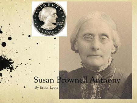 Susan Brownell Anthony By Erika Lyon. In 1820 Susan Brownell Anthony was born in Adams, Massachusetts. Her father was a hardworking Quaker who believed.