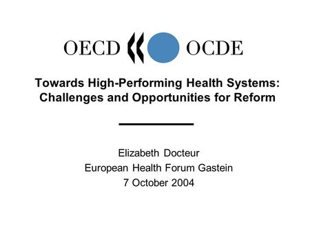 Elizabeth Docteur European Health Forum Gastein 7 October 2004 Towards High-Performing Health Systems: Challenges and Opportunities for Reform.