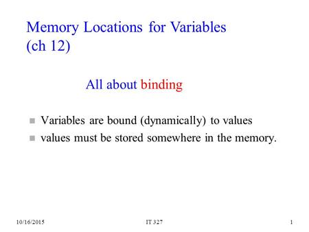 10/16/2015IT 3271 All about binding n Variables are bound (dynamically) to values n values must be stored somewhere in the memory. Memory Locations for.