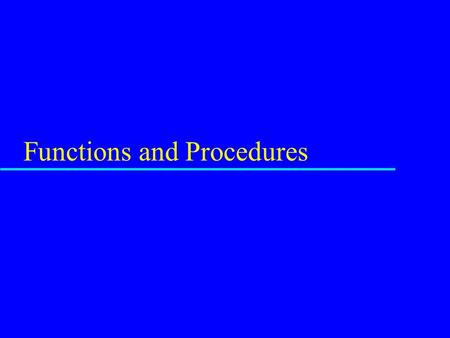 Functions and Procedures. Function or Procedure u A separate piece of code u Possibly separately compiled u Located at some address in the memory used.