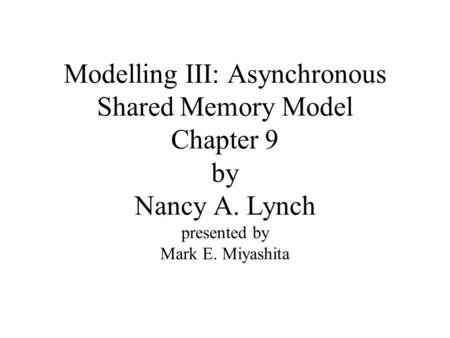 Modelling III: Asynchronous Shared Memory Model Chapter 9 by Nancy A. Lynch presented by Mark E. Miyashita.