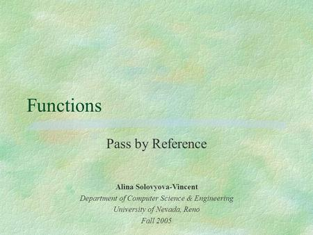 Functions Pass by Reference Alina Solovyova-Vincent Department of Computer Science & Engineering University of Nevada, Reno Fall 2005.