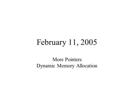February 11, 2005 More Pointers Dynamic Memory Allocation.