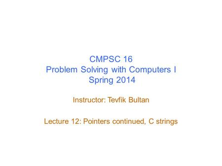 CMPSC 16 Problem Solving with Computers I Spring 2014 Instructor: Tevfik Bultan Lecture 12: Pointers continued, C strings.