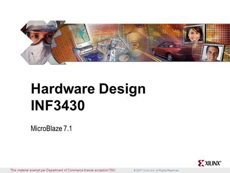 © 2007 Xilinx, Inc. All Rights Reserved This material exempt per Department of Commerce license exception TSU Hardware Design INF3430 MicroBlaze 7.1.