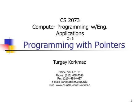 1 Programming with Pointers Turgay Korkmaz Office: SB 4.01.13 Phone: (210) 458-7346 Fax: (210) 458-4437   web: