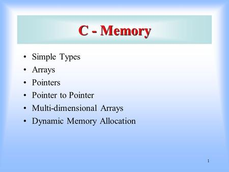 1 C - Memory Simple Types Arrays Pointers Pointer to Pointer Multi-dimensional Arrays Dynamic Memory Allocation.
