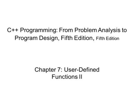 C++ Programming: From Problem Analysis to Program Design, Fifth Edition, Fifth Edition Chapter 7: User-Defined Functions II.