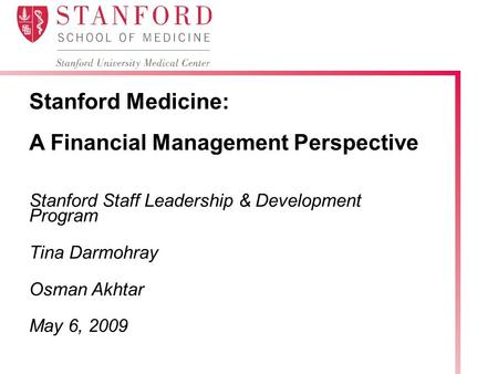 Stanford Medicine: A Financial Management Perspective Stanford Staff Leadership & Development Program Tina Darmohray Osman Akhtar May 6, 2009.