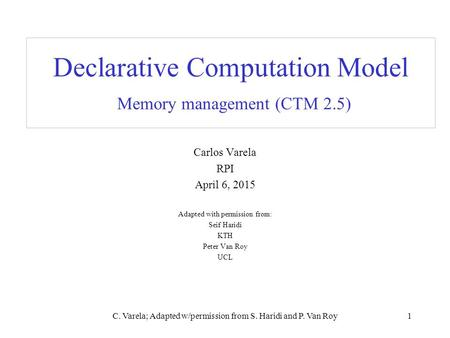 C. Varela; Adapted w/permission from S. Haridi and P. Van Roy1 Declarative Computation Model Memory management (CTM 2.5) Carlos Varela RPI April 6, 2015.