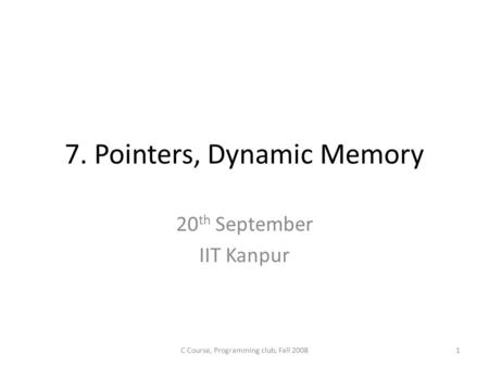 7. Pointers, Dynamic Memory 20 th September IIT Kanpur 1C Course, Programming club, Fall 2008.