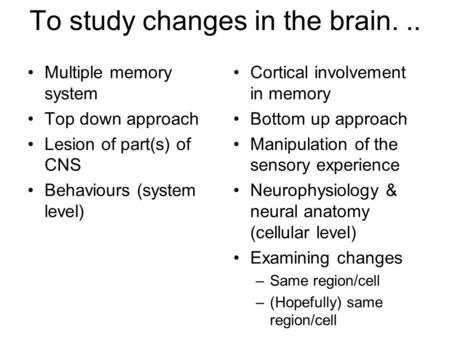 To study changes in the brain... Multiple memory system Top down approach Lesion of part(s) of CNS Behaviours (system level) Cortical involvement in memory.