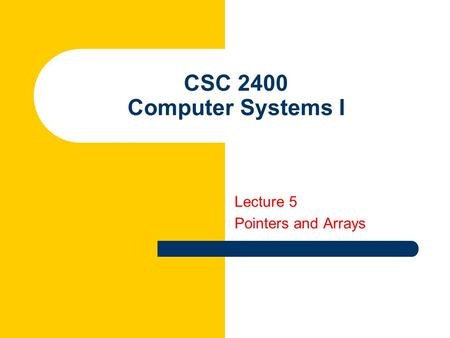 CSC 2400 Computer Systems I Lecture 5 Pointers and Arrays.