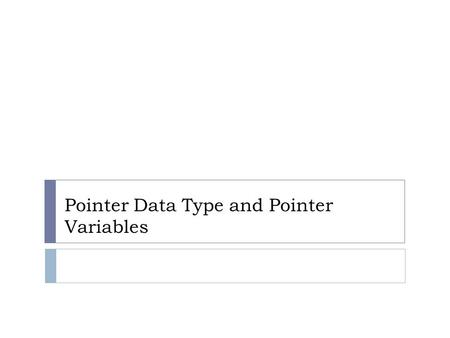 Pointer Data Type and Pointer Variables. Objectives: Pointer Data Type and Pointer Variables Pointer Declaration Pointer Operators Initializing Pointer.