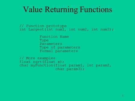 1 Value Returning Functions // Function prototype int Largest(int num1, int num2, int num3); Function Name Type Parameters Type of parameters Formal parameters.