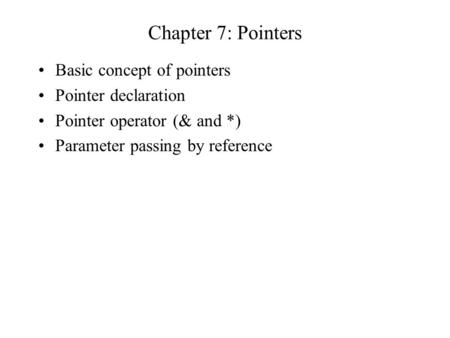 Chapter 7: Pointers Basic concept of pointers Pointer declaration Pointer operator (& and *) Parameter passing by reference.